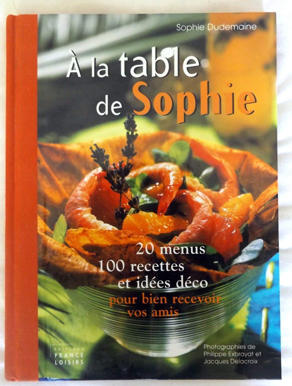 DUDEMAINE, Sophie : U201cA La Table De Sophie. 20 Menus. 100 Recettes Et Idées  Déco Pour Bien Recevoir Vos Amis.u201d